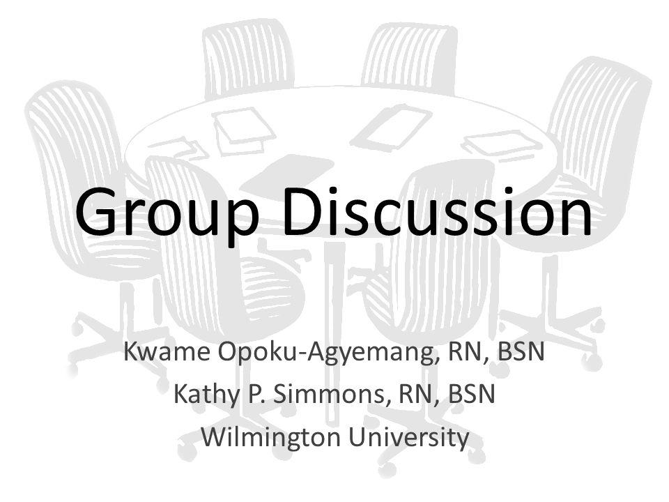 Group Discussion Kwame Opoku-Agyemang, RN, BSN Kathy P. Simmons, RN, BSN Wilmington University