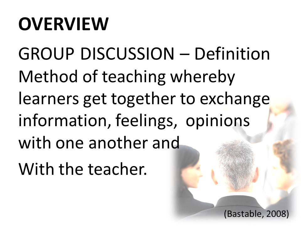OVERVIEW GROUP DISCUSSION – Definition Method of teaching whereby learners get together to exchange information, feelings, opinions with one another a
