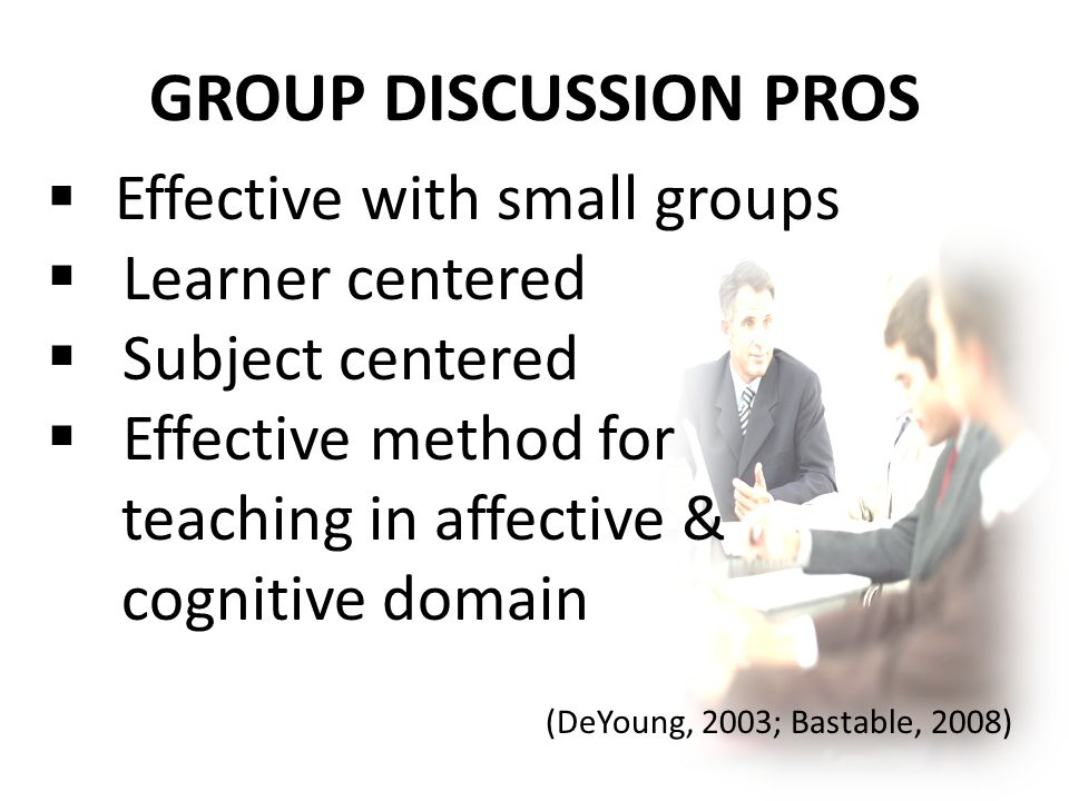 GROUP DISCUSSION PROS  Effective with small groups  Learner centered  Subject centered  Effective method for teaching in affective & cognitive domain (DeYoung, 2003; Bastable, 2008)
