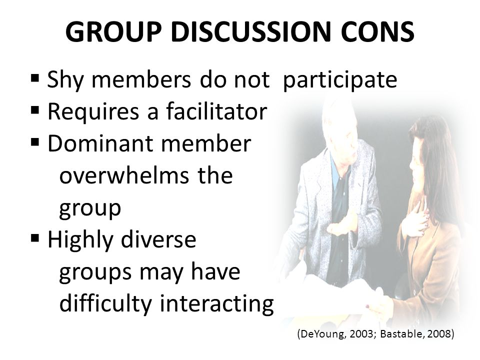 GROUP DISCUSSION CONS  Shy members do not participate  Requires a facilitator  Dominant member overwhelms the group  Highly diverse groups may have difficulty interacting (DeYoung, 2003; Bastable, 2008)