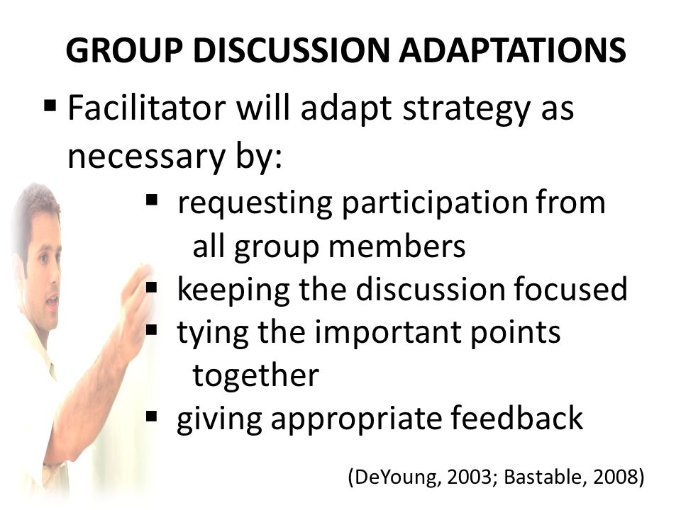GROUP DISCUSSION ADAPTATIONS  Facilitator will adapt strategy as necessary by:  requesting participation from all group members  keeping the discussion focused  tying the important points together  giving appropriate feedback (DeYoung, 2003; Bastable, 2008)