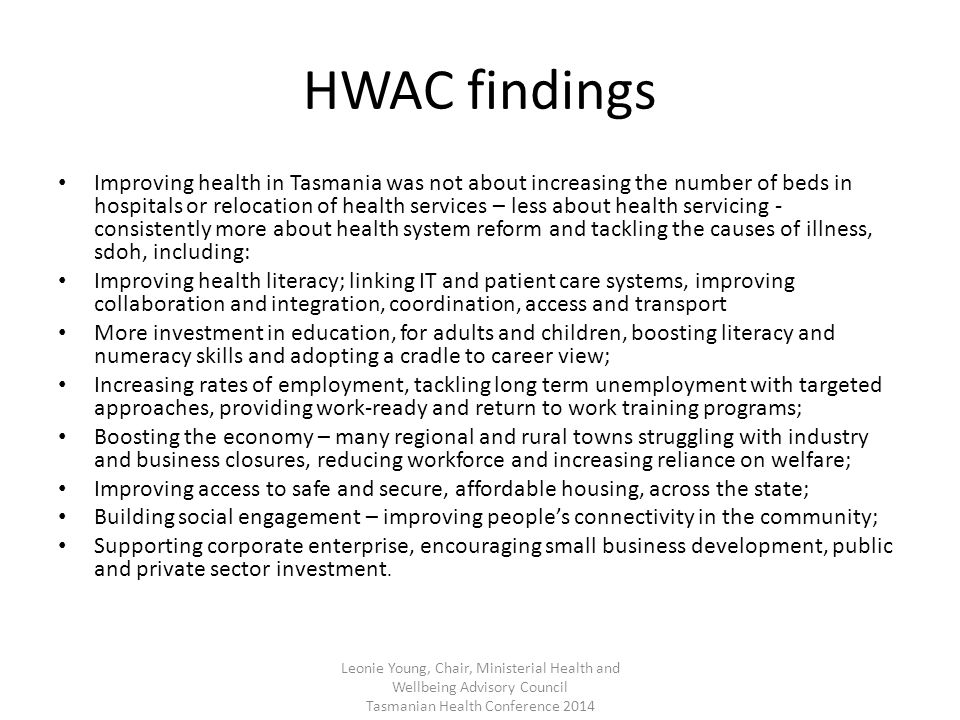 HWAC findings Improving health in Tasmania was not about increasing the number of beds in hospitals or relocation of health services – less about health servicing - consistently more about health system reform and tackling the causes of illness, sdoh, including: Improving health literacy; linking IT and patient care systems, improving collaboration and integration, coordination, access and transport More investment in education, for adults and children, boosting literacy and numeracy skills and adopting a cradle to career view; Increasing rates of employment, tackling long term unemployment with targeted approaches, providing work-ready and return to work training programs; Boosting the economy – many regional and rural towns struggling with industry and business closures, reducing workforce and increasing reliance on welfare; Improving access to safe and secure, affordable housing, across the state; Building social engagement – improving people's connectivity in the community; Supporting corporate enterprise, encouraging small business development, public and private sector investment.