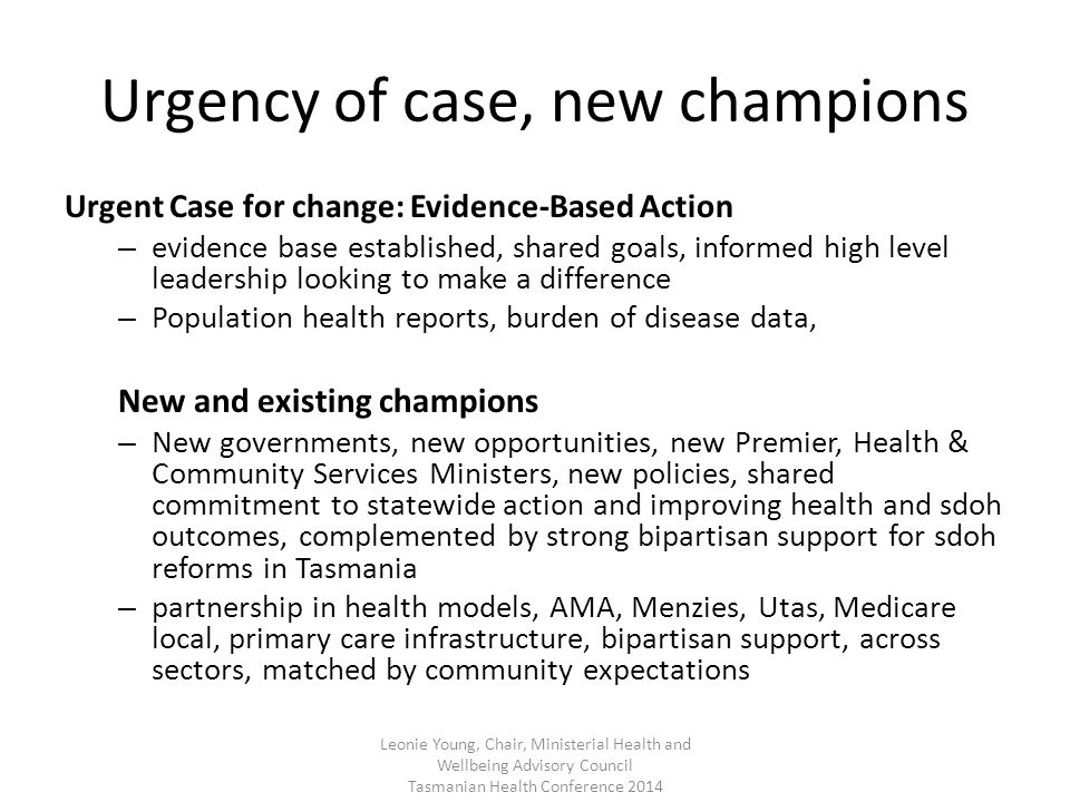 Urgency of case, new champions Urgent Case for change: Evidence-Based Action – evidence base established, shared goals, informed high level leadership looking to make a difference – Population health reports, burden of disease data, New and existing champions – New governments, new opportunities, new Premier, Health & Community Services Ministers, new policies, shared commitment to statewide action and improving health and sdoh outcomes, complemented by strong bipartisan support for sdoh reforms in Tasmania – partnership in health models, AMA, Menzies, Utas, Medicare local, primary care infrastructure, bipartisan support, across sectors, matched by community expectations Leonie Young, Chair, Ministerial Health and Wellbeing Advisory Council Tasmanian Health Conference 2014
