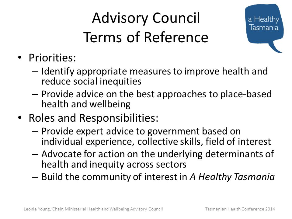 Advisory Council Terms of Reference Priorities: – Identify appropriate measures to improve health and reduce social inequities – Provide advice on the best approaches to place-based health and wellbeing Roles and Responsibilities: – Provide expert advice to government based on individual experience, collective skills, field of interest – Advocate for action on the underlying determinants of health and inequity across sectors – Build the community of interest in A Healthy Tasmania Leonie Young, Chair, Ministerial Health and Wellbeing Advisory Council Tasmanian Health Conference 2014