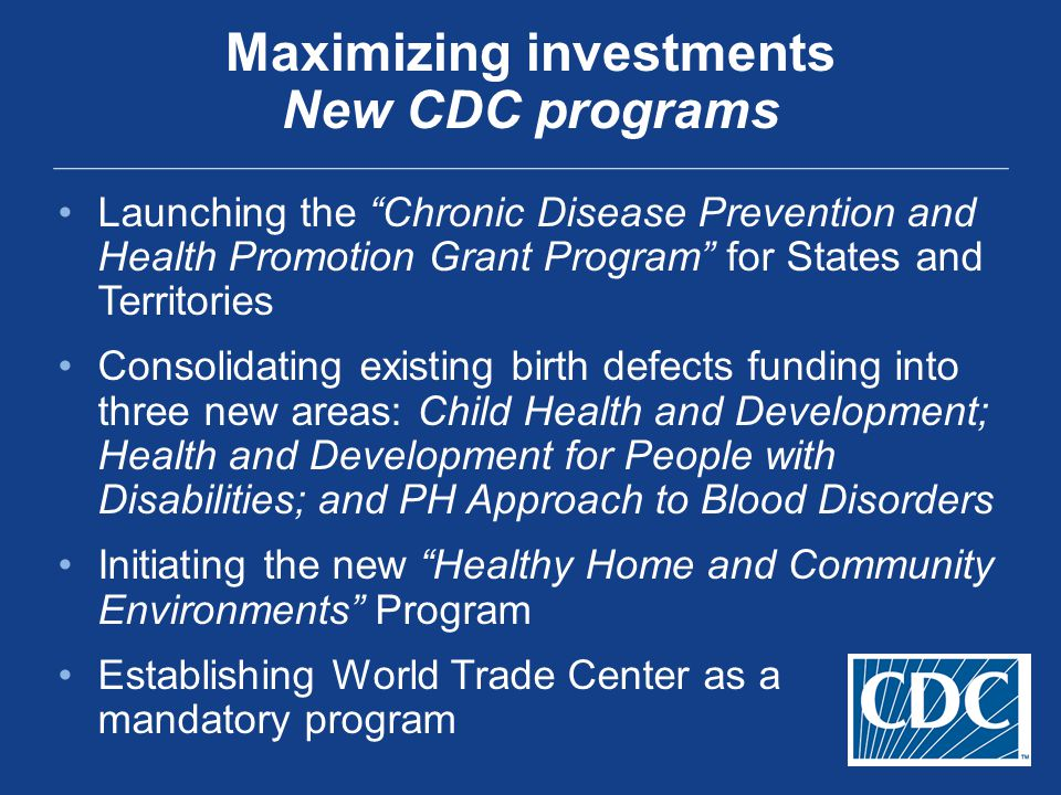 Launching the Chronic Disease Prevention and Health Promotion Grant Program for States and Territories Consolidating existing birth defects funding into three new areas: Child Health and Development; Health and Development for People with Disabilities; and PH Approach to Blood Disorders Initiating the new Healthy Home and Community Environments Program Establishing World Trade Center as a mandatory program Maximizing investments New CDC programs