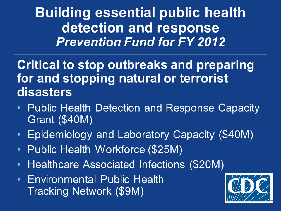 Critical to stop outbreaks and preparing for and stopping natural or terrorist disasters Public Health Detection and Response Capacity Grant ($40M) Ep