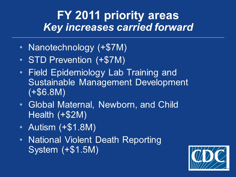 FY 2011 priority areas Key increases carried forward Nanotechnology (+$7M) STD Prevention (+$7M) Field Epidemiology Lab Training and Sustainable Manag