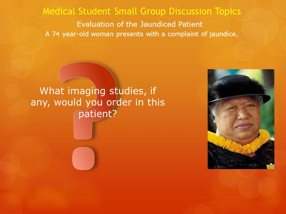 Medical Student Small Group Discussion Topics Evaluation of the Jaundiced Patient A 74 year-old woman presents with a complaint of jaundice, What imaging studies, if any, would you order in this patient?