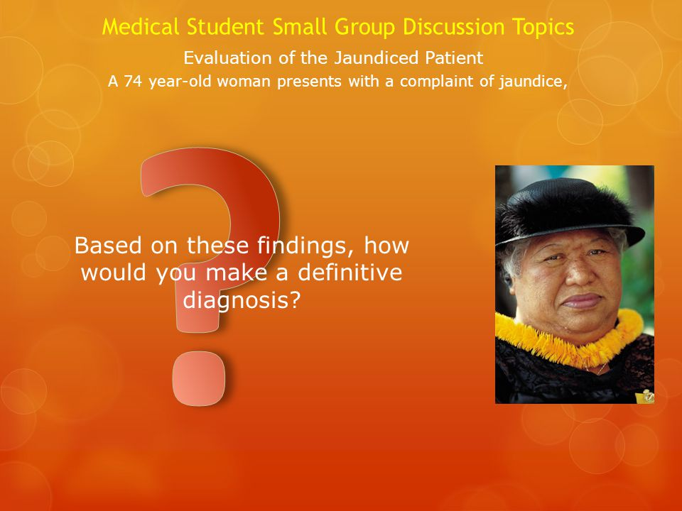 Medical Student Small Group Discussion Topics Evaluation of the Jaundiced Patient A 74 year-old woman presents with a complaint of jaundice, Based on these findings, how would you make a definitive diagnosis?