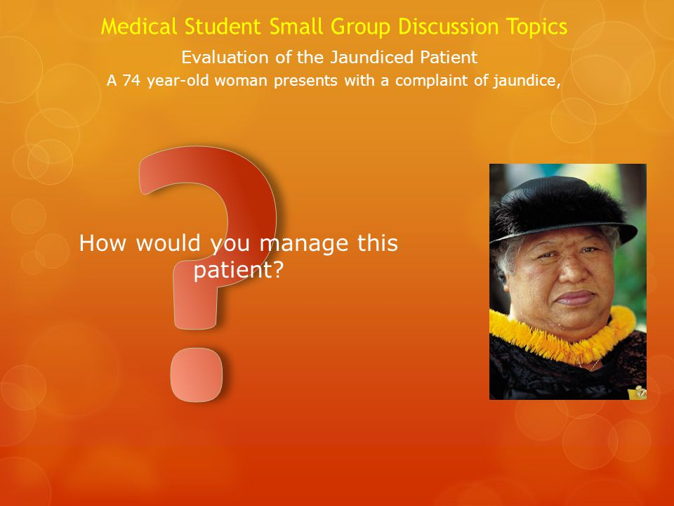 Medical Student Small Group Discussion Topics Evaluation of the Jaundiced Patient A 74 year-old woman presents with a complaint of jaundice, How would you manage this patient?