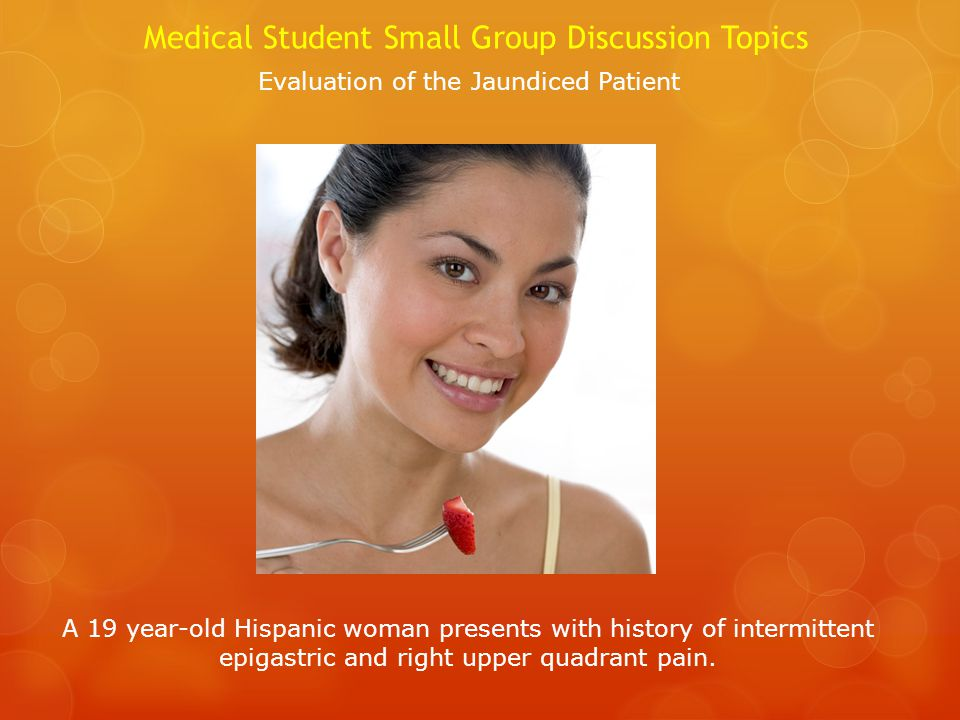 Medical Student Small Group Discussion Topics A 19 year-old Hispanic woman presents with history of intermittent epigastric and right upper quadrant pain.