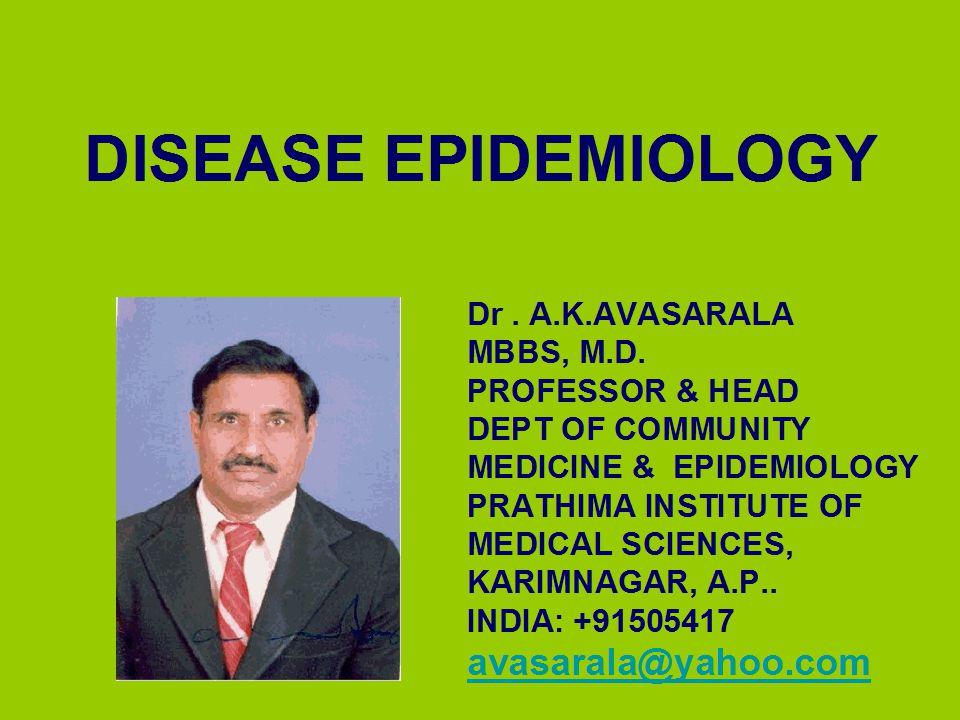 DISEASE EPIDEMIOLOGY Dr. A.K.AVASARALA MBBS, M.D. PROFESSOR & HEAD DEPT OF COMMUNITY MEDICINE & EPIDEMIOLOGY PRATHIMA INSTITUTE OF MEDICAL SCIENCES, K