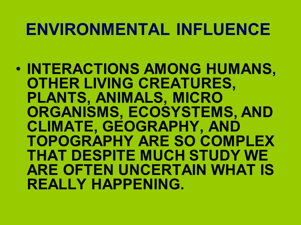 ENVIRONMENTAL INFLUENCE INTERACTIONS AMONG HUMANS, OTHER LIVING CREATURES, PLANTS, ANIMALS, MICRO ORGANISMS, ECOSYSTEMS, AND CLIMATE, GEOGRAPHY, AND T