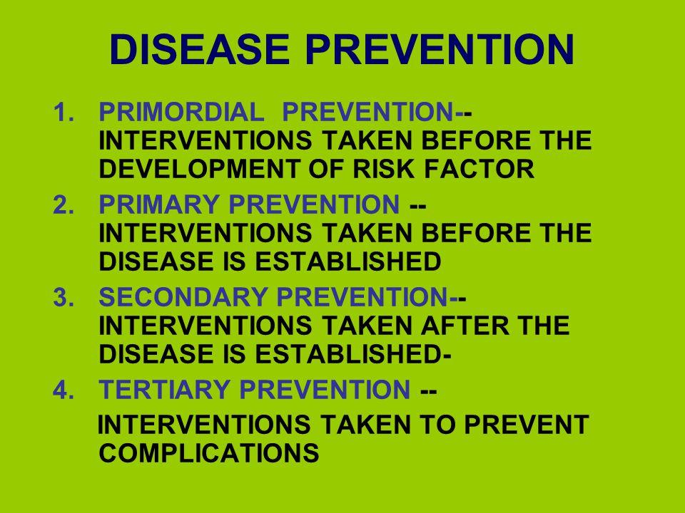 DISEASE PREVENTION 1.PRIMORDIAL PREVENTION-- INTERVENTIONS TAKEN BEFORE THE DEVELOPMENT OF RISK FACTOR 2.PRIMARY PREVENTION -- INTERVENTIONS TAKEN BEF