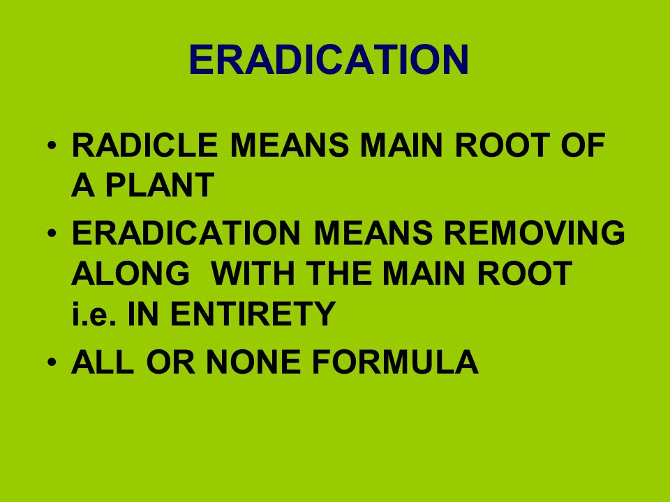 ERADICATION RADICLE MEANS MAIN ROOT OF A PLANT ERADICATION MEANS REMOVING ALONG WITH THE MAIN ROOT i.e. IN ENTIRETY ALL OR NONE FORMULA