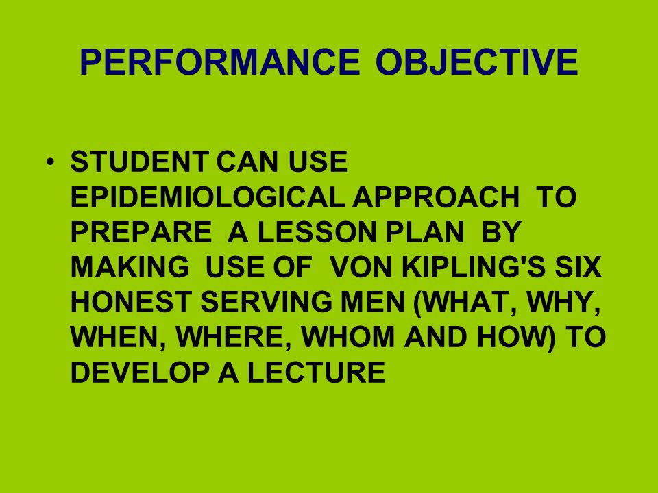 PERFORMANCE OBJECTIVE STUDENT CAN USE EPIDEMIOLOGICAL APPROACH TO PREPARE A LESSON PLAN BY MAKING USE OF VON KIPLING'S SIX HONEST SERVING MEN (WHAT, W