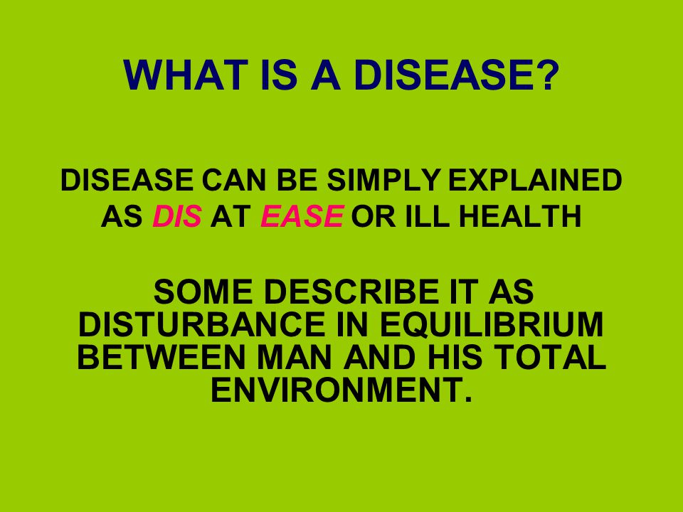 WHAT IS A DISEASE? DISEASE CAN BE SIMPLY EXPLAINED AS DIS AT EASE OR ILL HEALTH SOME DESCRIBE IT AS DISTURBANCE IN EQUILIBRIUM BETWEEN MAN AND HIS TOT