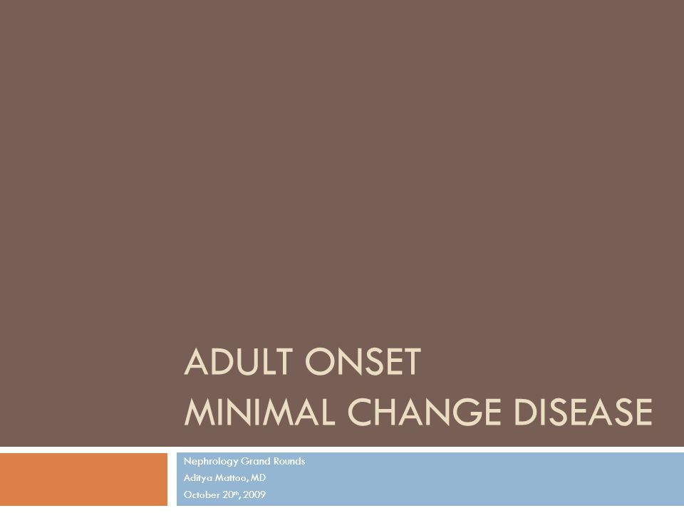 ADULT ONSET MINIMAL CHANGE DISEASE Nephrology Grand Rounds Aditya Mattoo, MD October 20 th, 2009