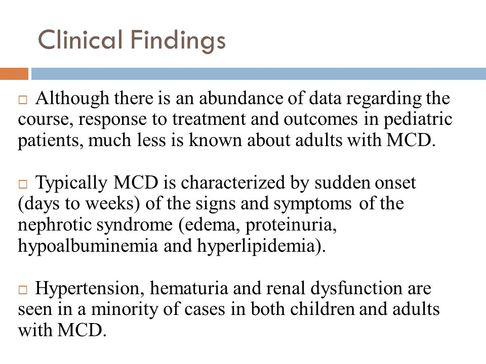 Clinical Findings  Although there is an abundance of data regarding the course, response to treatment and outcomes in pediatric patients, much less is known about adults with MCD.