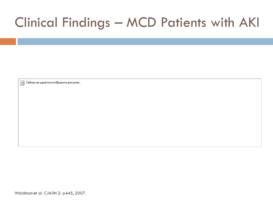 Clinical Findings – MCD Patients with AKI Waldman et al. CJASN 2: p445, 2007.