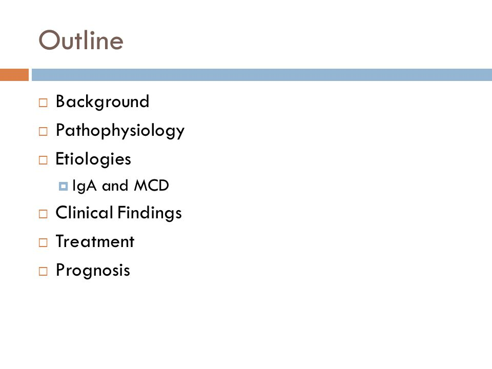 Outline  Background  Pathophysiology  Etiologies  IgA and MCD  Clinical Findings  Treatment  Prognosis
