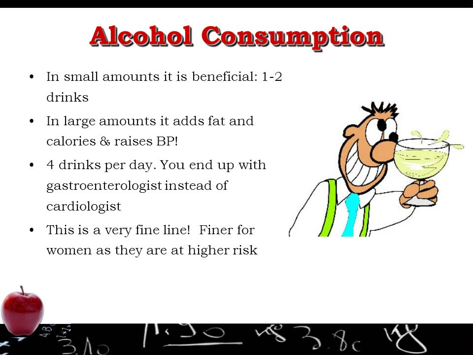 Alcohol Consumption In small amounts it is beneficial: 1-2 drinks In large amounts it adds fat and calories & raises BP! 4 drinks per day. You end up