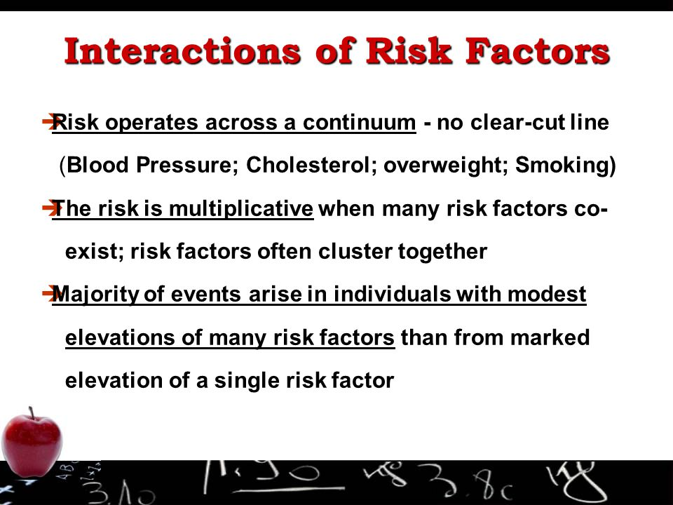 è èRisk operates across a continuum - no clear-cut line (Blood Pressure; Cholesterol; overweight; Smoking) è èThe risk is multiplicative when many risk factors co- exist; risk factors often cluster together è èMajority of events arise in individuals with modest elevations of many risk factors than from marked elevation of a single risk factor Interactions of Risk Factors