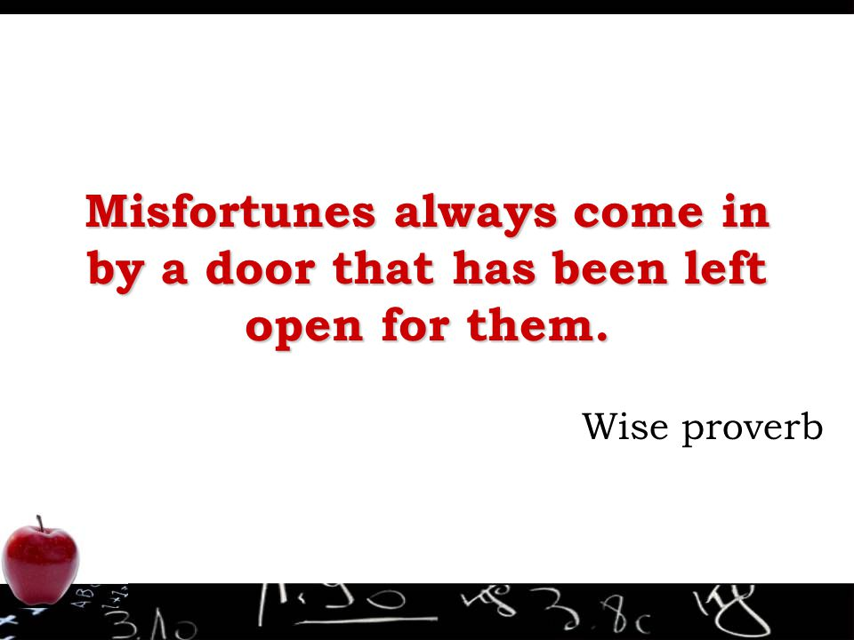 Misfortunes always come in by a door that has been left open for them. Wise proverb