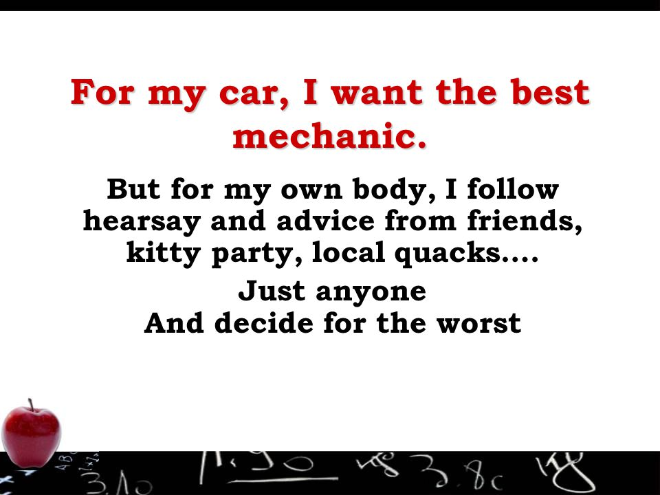 For my car, I want the best mechanic. But for my own body, I follow hearsay and advice from friends, kitty party, local quacks…. Just anyone And decid