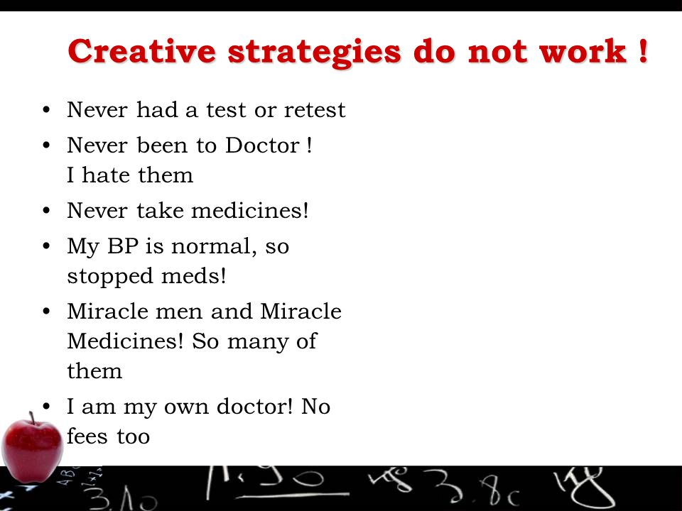 Creative strategies do not work ! Never had a test or retest Never been to Doctor ! I hate them Never take medicines! My BP is normal, so stopped meds