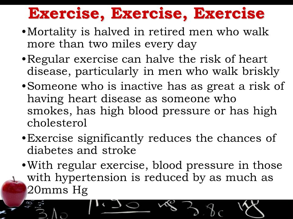 Exercise, Exercise, Exercise Mortality is halved in retired men who walk more than two miles every day Regular exercise can halve the risk of heart di