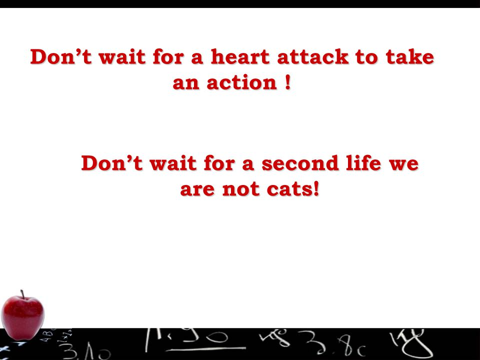 Don't wait for a heart attack to take an action ! Don't wait for a second life we are not cats!