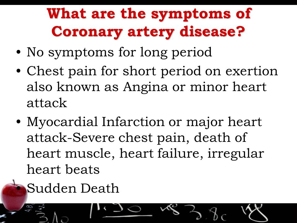 What are the symptoms of Coronary artery disease? No symptoms for long period Chest pain for short period on exertion also known as Angina or minor he