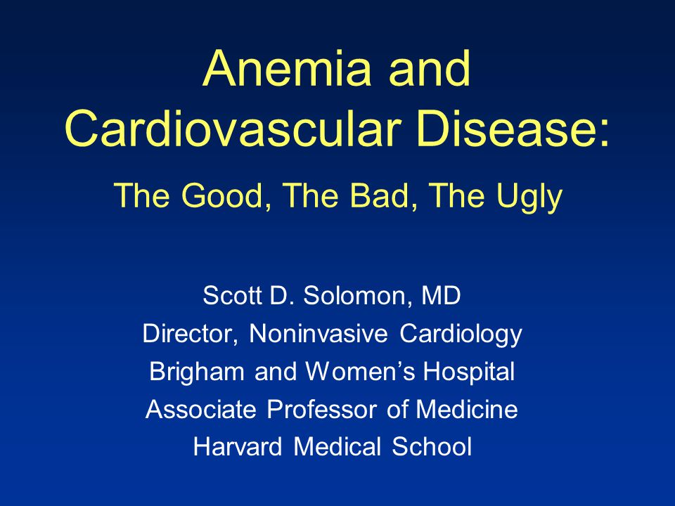 Anemia and Cardiovascular Disease: The Good, The Bad, The Ugly Scott D. Solomon, MD Director, Noninvasive Cardiology Brigham and Women's Hospital Asso