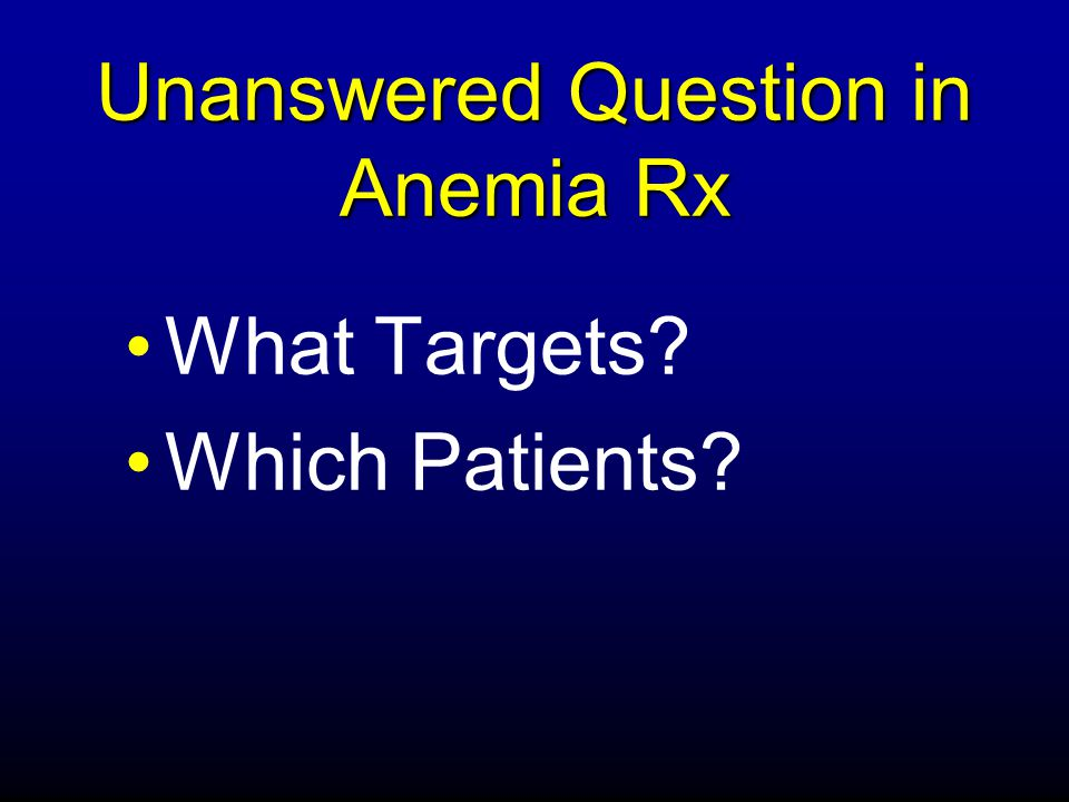 Unanswered Question in Anemia Rx What Targets? Which Patients?