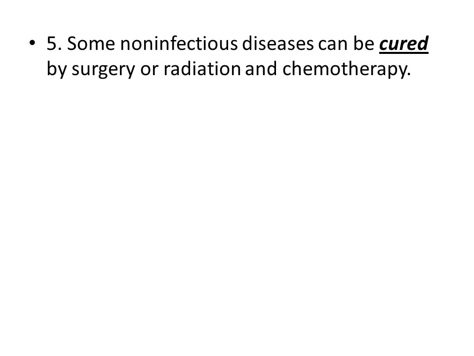 5. Some noninfectious diseases can be cured by surgery or radiation and chemotherapy.