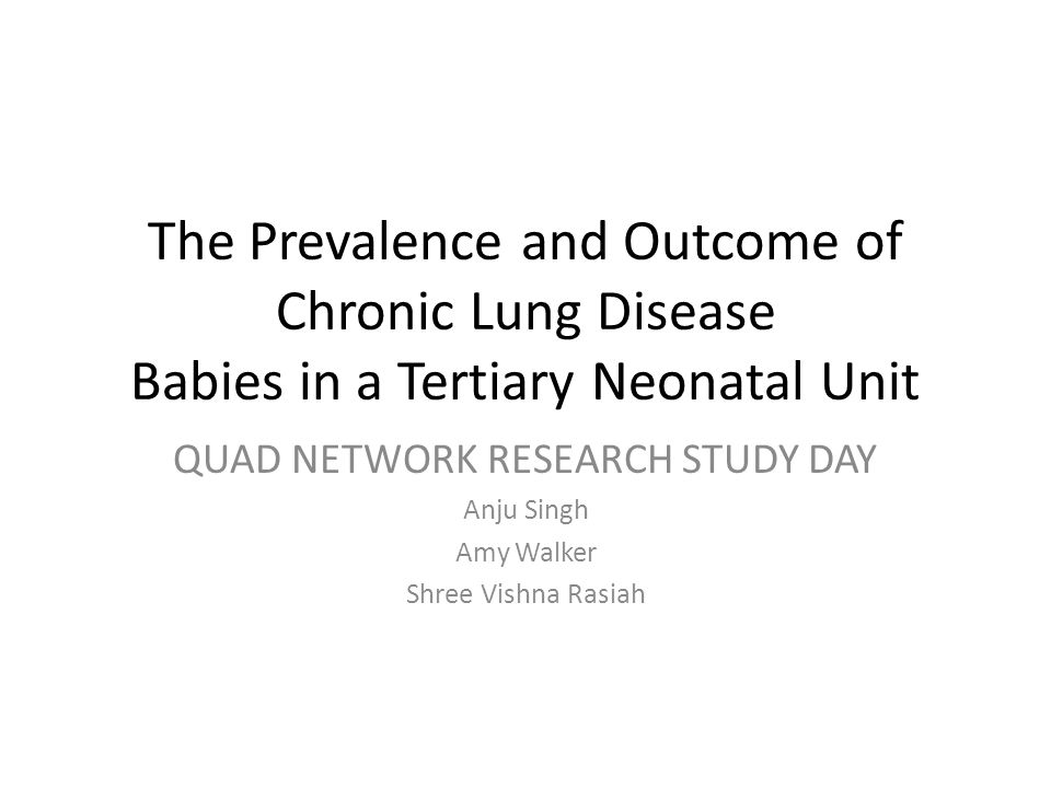 The Prevalence and Outcome of Chronic Lung Disease Babies in a Tertiary Neonatal Unit QUAD NETWORK RESEARCH STUDY DAY Anju Singh Amy Walker Shree Vishna Rasiah