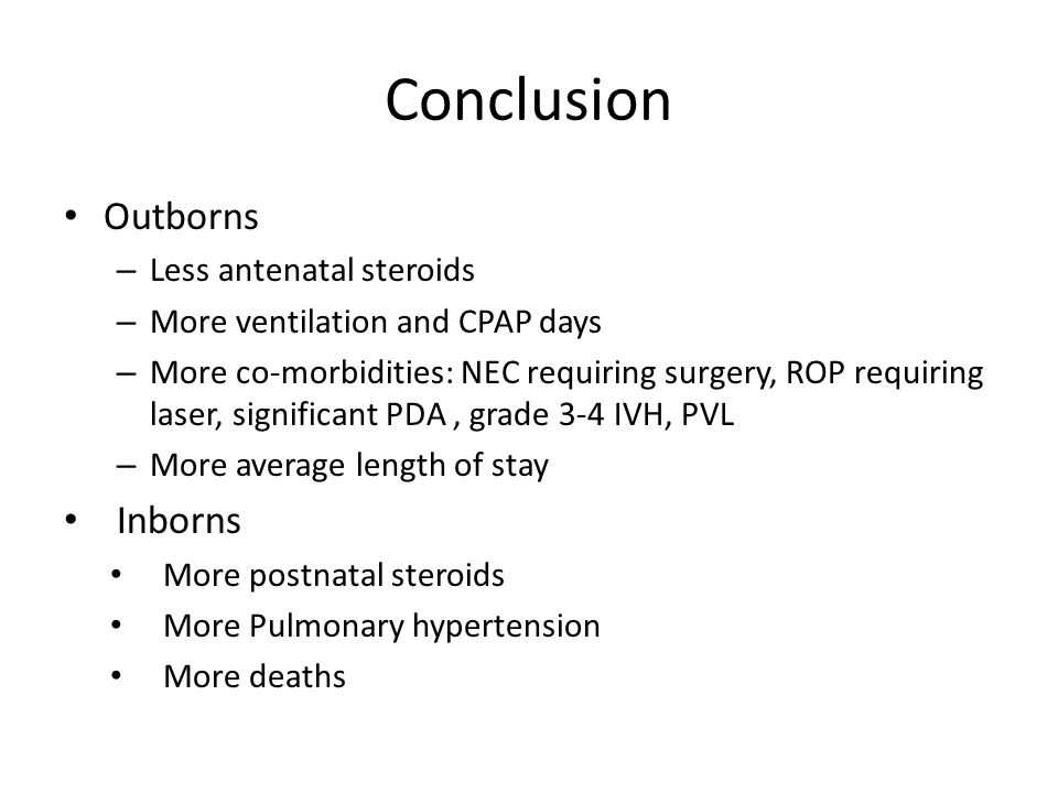 Conclusion Outborns – Less antenatal steroids – More ventilation and CPAP days – More co-morbidities: NEC requiring surgery, ROP requiring laser, significant PDA, grade 3-4 IVH, PVL – More average length of stay Inborns More postnatal steroids More Pulmonary hypertension More deaths