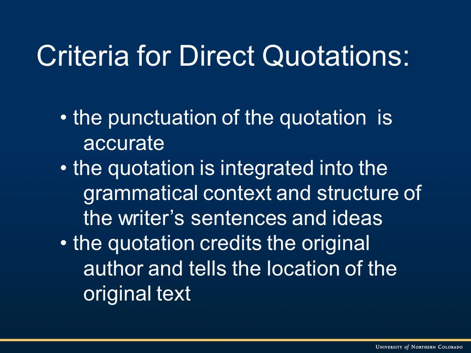 Criteria for Direct Quotations: the punctuation of the quotation is accurate the quotation is integrated into the grammatical context and structure of