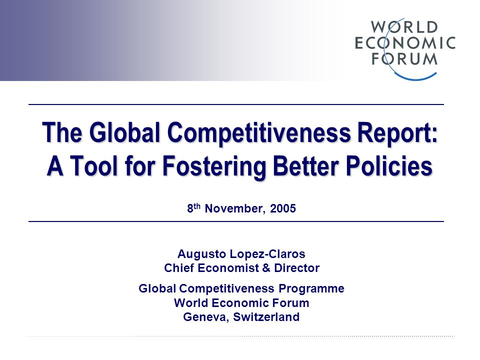 The Global Competitiveness Report: A Tool for Fostering Better Policies 8 th November, 2005 Augusto Lopez-Claros Chief Economist & Director Global Com