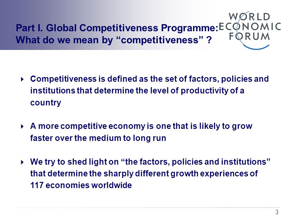 3  Competitiveness is defined as the set of factors, policies and institutions that determine the level of productivity of a country  A more competitive economy is one that is likely to grow faster over the medium to long run  We try to shed light on the factors, policies and institutions that determine the sharply different growth experiences of 117 economies worldwide Part I.