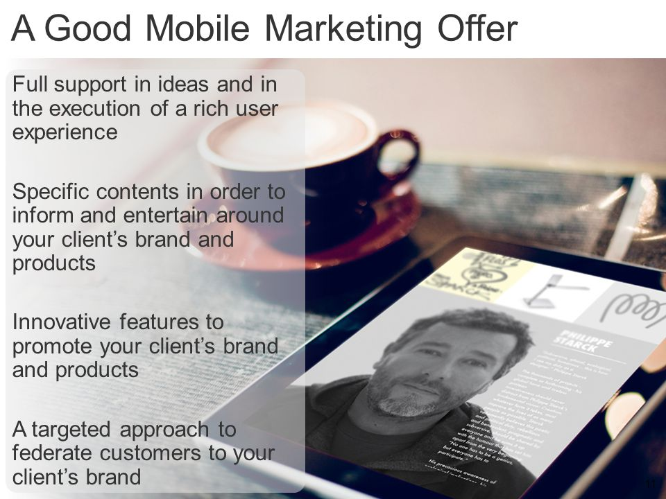 11 A Good Mobile Marketing Offer 11 Full support in ideas and in the execution of a rich user experience Specific contents in order to inform and ente