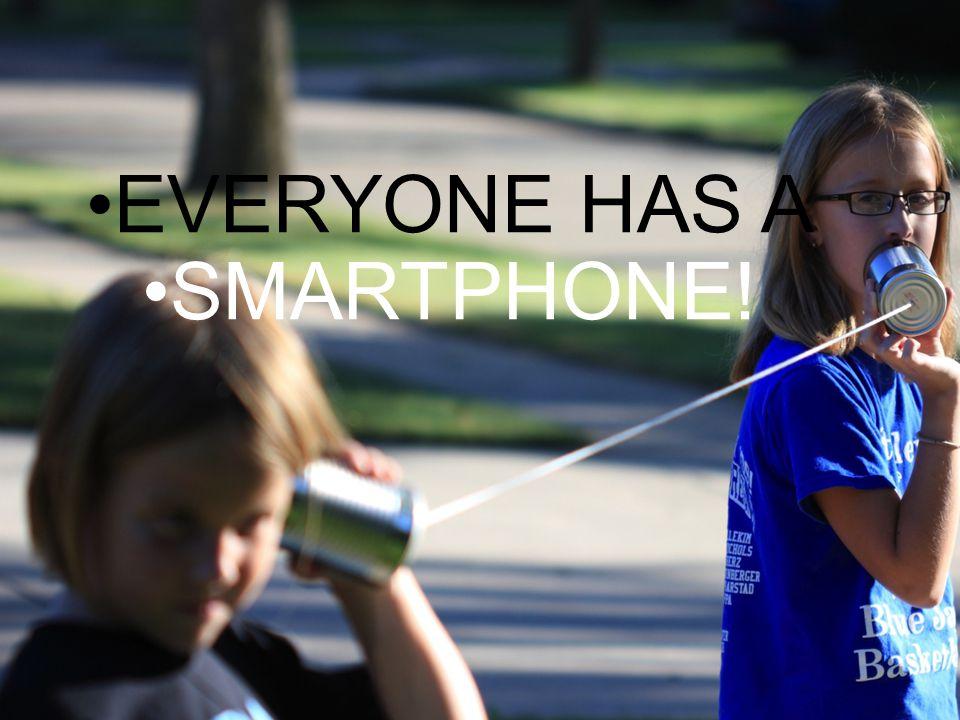 EVERYONE HAS A SMARTPHONE!