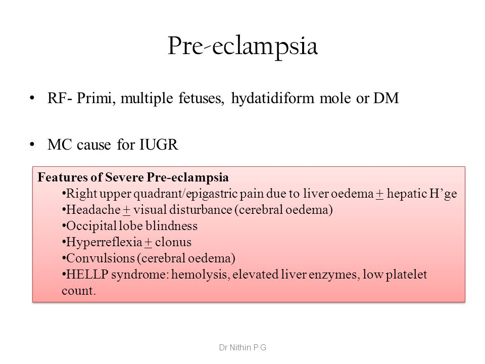 Pre-eclampsia RF- Primi, multiple fetuses, hydatidiform mole or DM MC cause for IUGR Features of Severe Pre-eclampsia Right upper quadrant/epigastric pain due to liver oedema + hepatic H'ge Headache + visual disturbance (cerebral oedema) Occipital lobe blindness Hyperreflexia + clonus Convulsions (cerebral oedema) HELLP syndrome: hemolysis, elevated liver enzymes, low platelet count.
