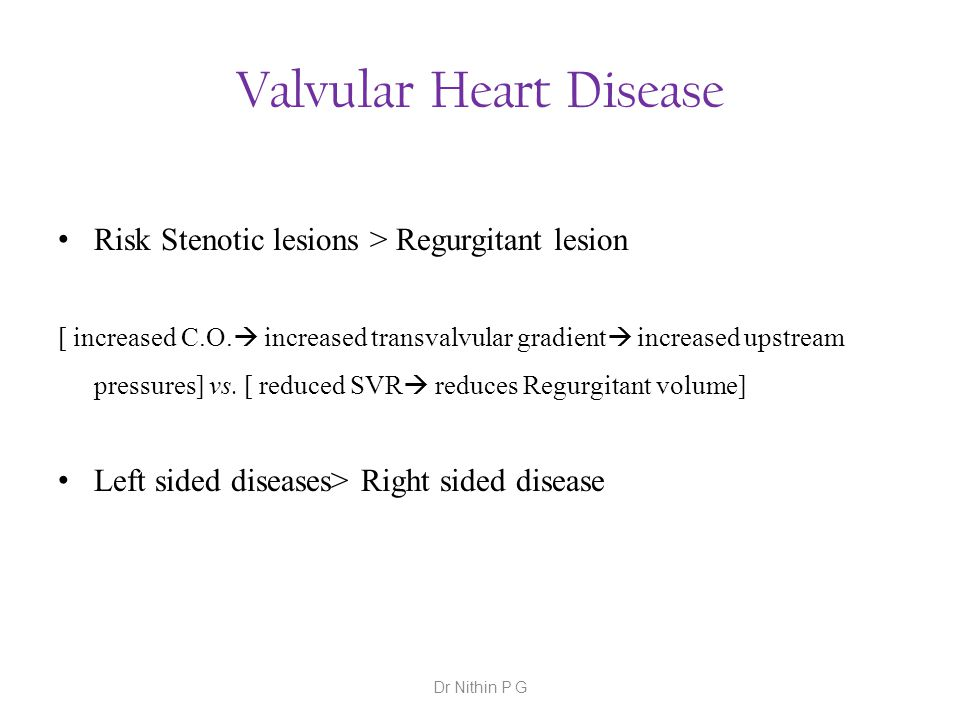 Valvular Heart Disease Risk Stenotic lesions > Regurgitant lesion [ increased C.O.