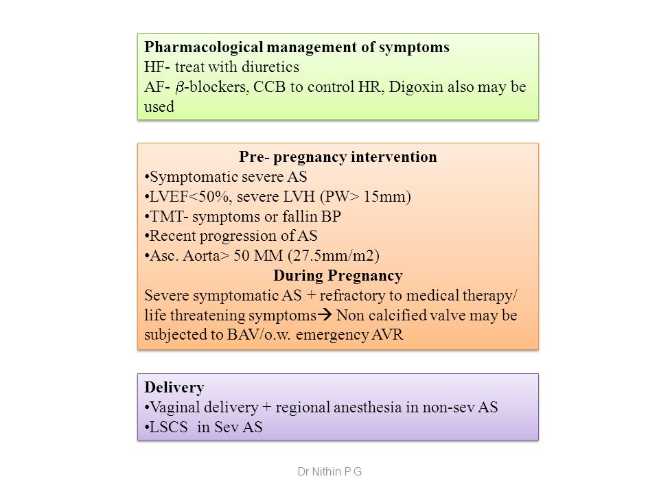 Pharmacological management of symptoms HF- treat with diuretics AF-  -blockers, CCB to control HR, Digoxin also may be used Pharmacological management of symptoms HF- treat with diuretics AF-  -blockers, CCB to control HR, Digoxin also may be used Pre- pregnancy intervention Symptomatic severe AS LVEF 15mm) TMT- symptoms or fallin BP Recent progression of AS Asc.