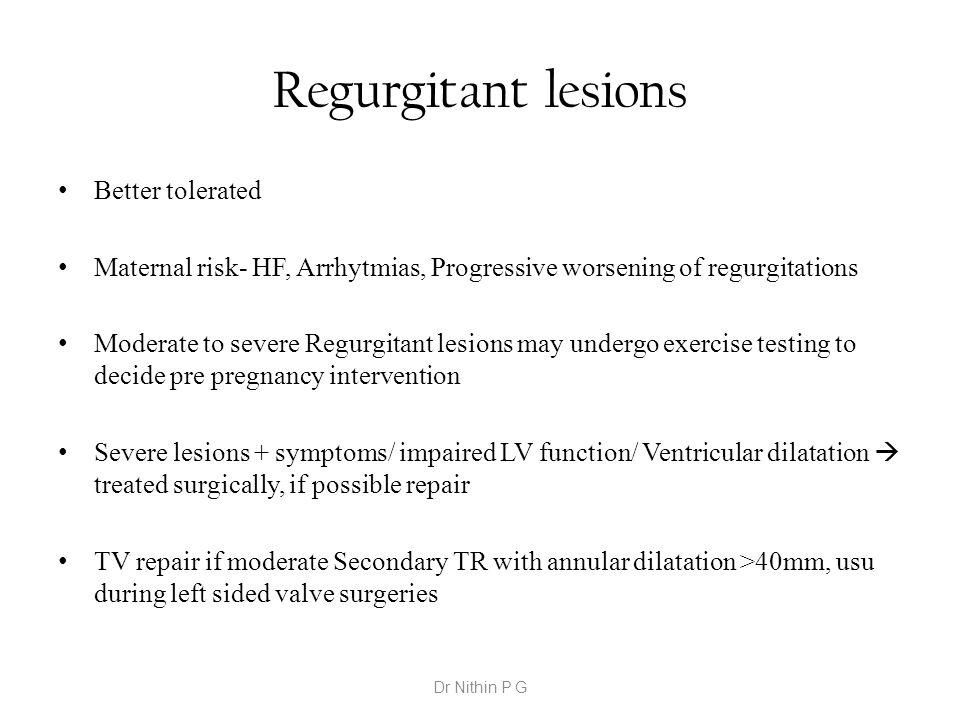 Regurgitant lesions Better tolerated Maternal risk- HF, Arrhytmias, Progressive worsening of regurgitations Moderate to severe Regurgitant lesions may