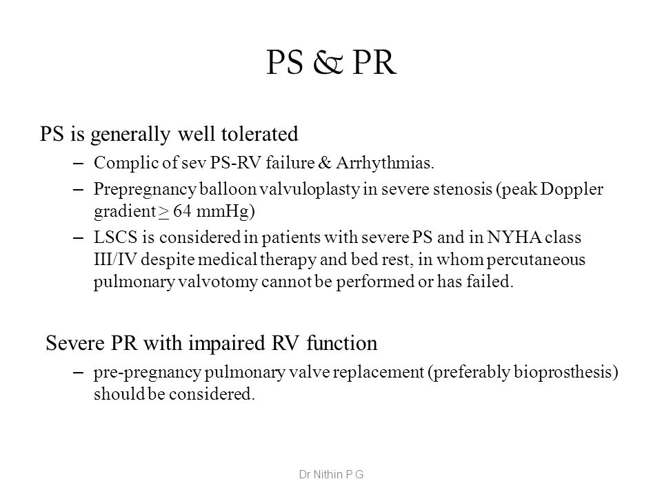 PS & PR PS is generally well tolerated – Complic of sev PS-RV failure & Arrhythmias. – Prepregnancy balloon valvuloplasty in severe stenosis (peak Dop