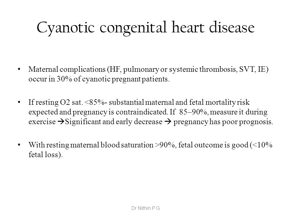 Cyanotic congenital heart disease Maternal complications (HF, pulmonary or systemic thrombosis, SVT, IE) occur in 30% of cyanotic pregnant patients. I