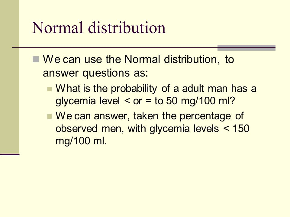 Normal distribution We can use the Normal distribution, to answer questions as: What is the probability of a adult man has a glycemia level < or = to 50 mg/100 ml.